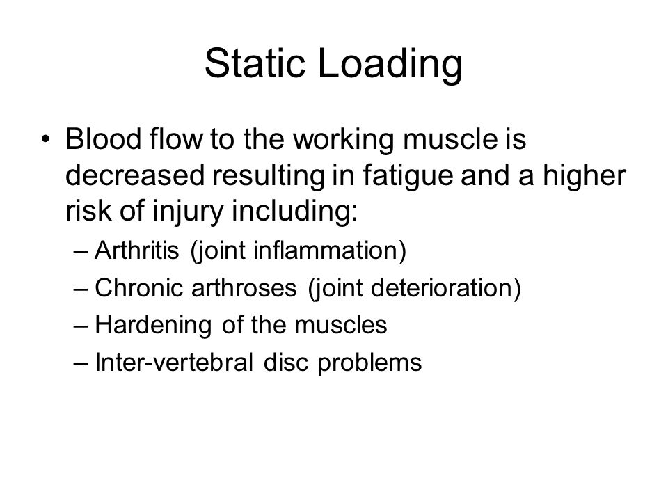 Static Loading Blood flow to the working muscle is decreased resulting in fatigue and a higher risk of injury including: –Arthritis (joint inflammation) –Chronic arthroses (joint deterioration) –Hardening of the muscles –Inter-vertebral disc problems