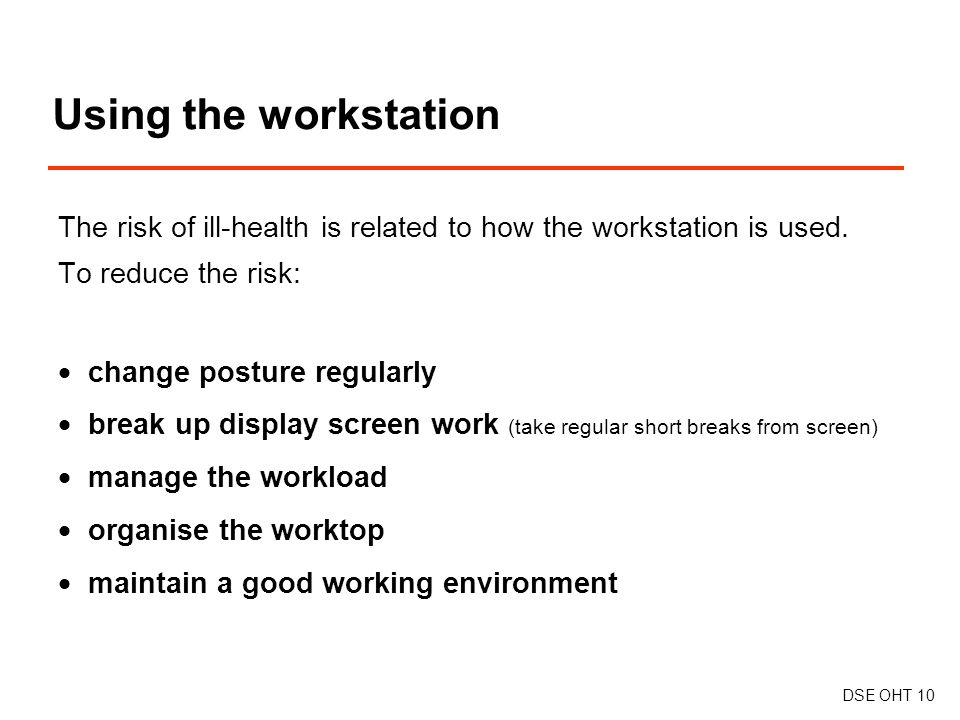 Using the workstation DSE OHT 10 The risk of ill-health is related to how the workstation is used.