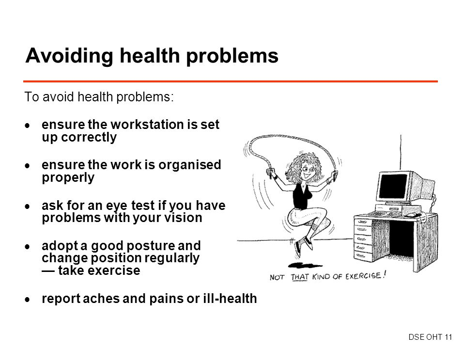 To avoid health problems:  ensure the workstation is set up correctly  ensure the work is organised properly  ask for an eye test if you have problems with your vision  adopt a good posture and change position regularly — take exercise  report aches and pains or ill-health Avoiding health problems DSE OHT 11