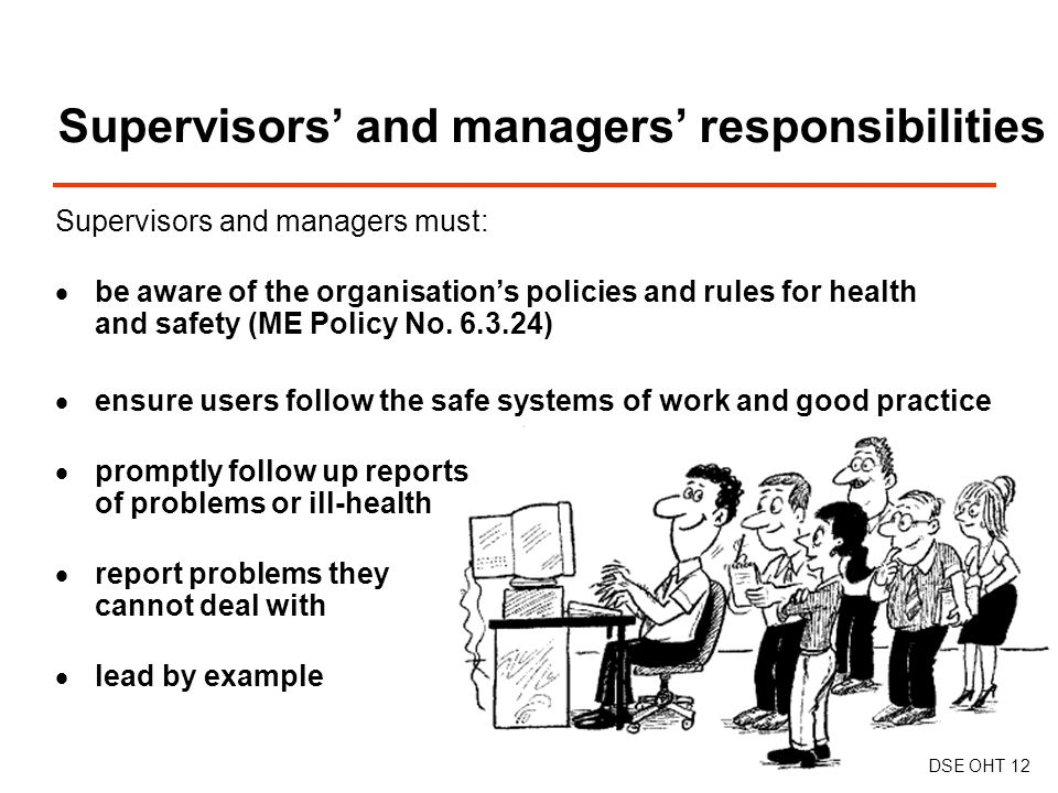 Supervisors and managers must:  be aware of the organisation's policies and rules for health and safety (ME Policy No.