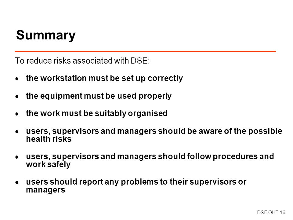 To reduce risks associated with DSE:  the workstation must be set up correctly  the equipment must be used properly  the work must be suitably organised  users, supervisors and managers should be aware of the possible health risks  users, supervisors and managers should follow procedures and work safely  users should report any problems to their supervisors or managers Summary DSE OHT 16
