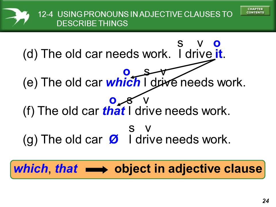 24 which, that object in adjective clause (d) The old car needs work. I drive it. (f) The old car that I drive needs work. (e) The old car which I dri