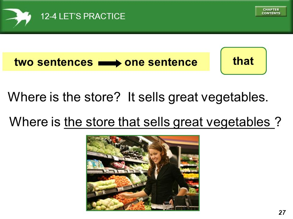 27 12-4 LET'S PRACTICE that two sentences one sentence Where is the store? It sells great vegetables. the store that sells great vegetablesWhere is __