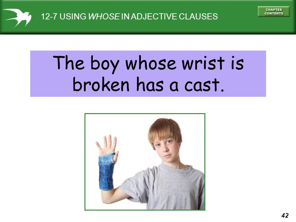 42 12-7 USING WHOSE IN ADJECTIVE CLAUSES The boy whose wrist is broken has a cast.