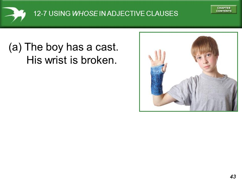 43 12-7 USING WHOSE IN ADJECTIVE CLAUSES (a) The boy has a cast. His wrist is broken.