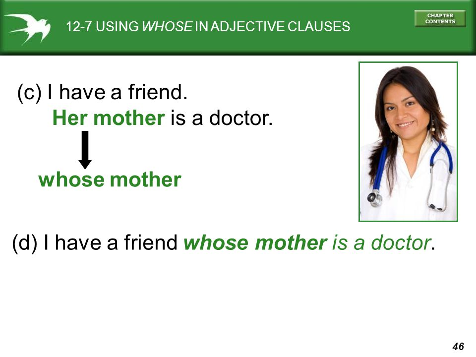 46 12-7 USING WHOSE IN ADJECTIVE CLAUSES (c) I have a friend. Her mother is a doctor. whose mother (d) I have a friend whose mother is a doctor.
