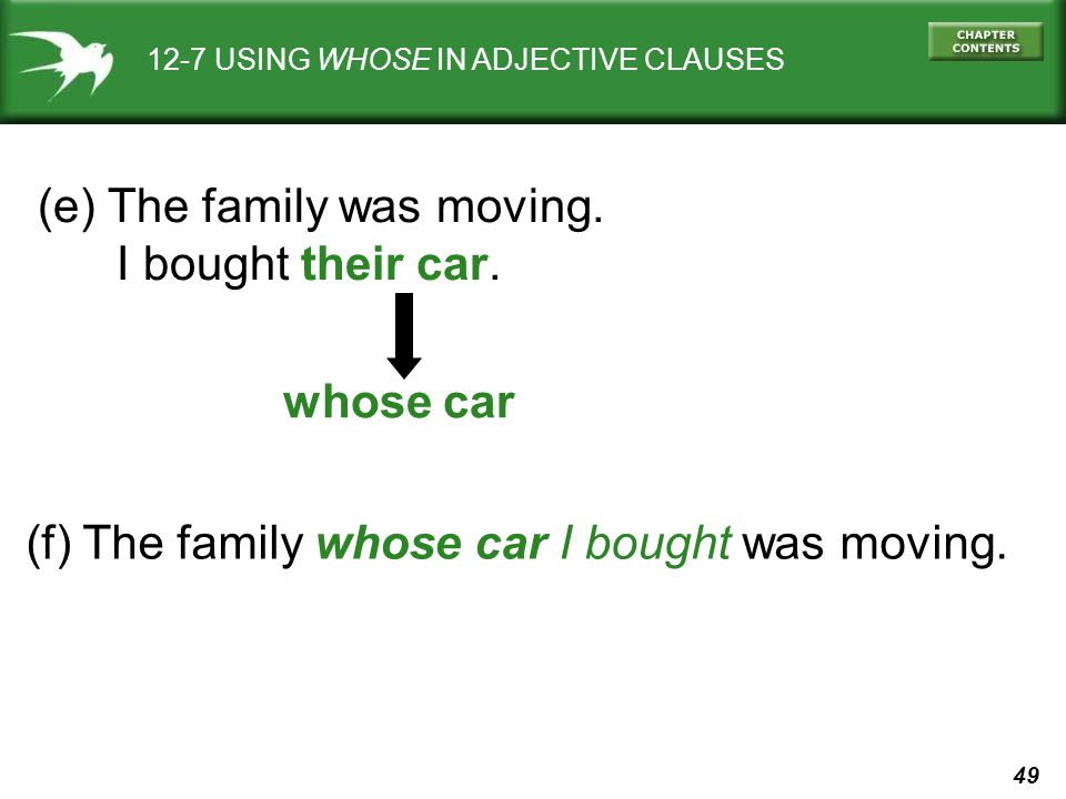 49 12-7 USING WHOSE IN ADJECTIVE CLAUSES (e) The family was moving. I bought their car. whose car (f) The family whose car I bought was moving.