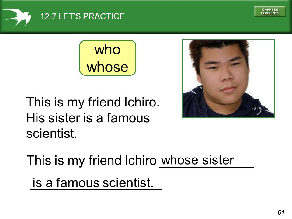 51 12-7 LET'S PRACTICE This is my friend Ichiro. His sister is a famous scientist. who whose whose sister is a famous scientist. This is my friend Ich