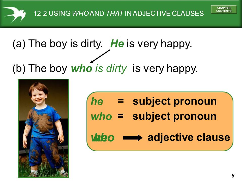 8 12-2 USING WHO AND THAT IN ADJECTIVE CLAUSES (a) The boy is dirty. (b) The boy is very happy. He is very happy. = subject pronoun he = subject prono