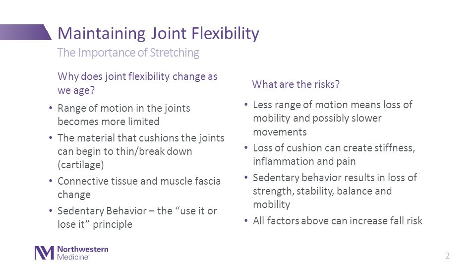 Range of motion in the joints becomes more limited The material that cushions the joints can begin to thin/break down (cartilage) Connective tissue and muscle fascia change Sedentary Behavior – the use it or lose it principle Maintaining Joint Flexibility Why does joint flexibility change as we age.
