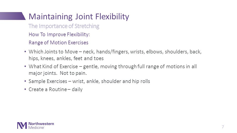 Which Joints to Move – neck, hands/fingers, wrists, elbows, shoulders, back, hips, knees, ankles, feet and toes What Kind of Exercise – gentle, moving through full range of motions in all major joints.