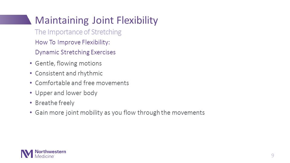 Gentle, flowing motions Consistent and rhythmic Comfortable and free movements Upper and lower body Breathe freely Gain more joint mobility as you flow through the movements Maintaining Joint Flexibility How To Improve Flexibility: Dynamic Stretching Exercises The Importance of Stretching 9