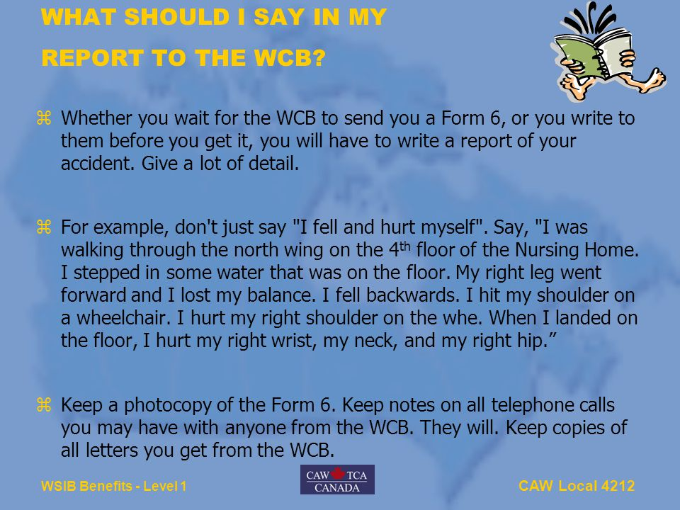 CAW Local 4212 WSIB Benefits - Level 1 WHAT SHOULD I SAY IN MY REPORT TO THE WCB? zWhether you wait for the WCB to send you a Form 6, or you write to