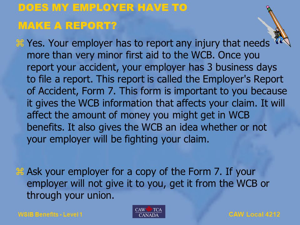 CAW Local 4212 WSIB Benefits - Level 1 DOES MY EMPLOYER HAVE TO MAKE A REPORT? zYes. Your employer has to report any injury that needs more than very