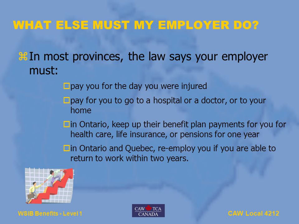 CAW Local 4212 WSIB Benefits - Level 1 WHAT ELSE MUST MY EMPLOYER DO? zIn most provinces, the law says your employer must:  pay you for the day you w