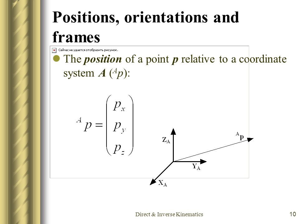 Direct & Inverse Kinematics10 Positions, orientations and frames The position of a point p relative to a coordinate system A ( A p):