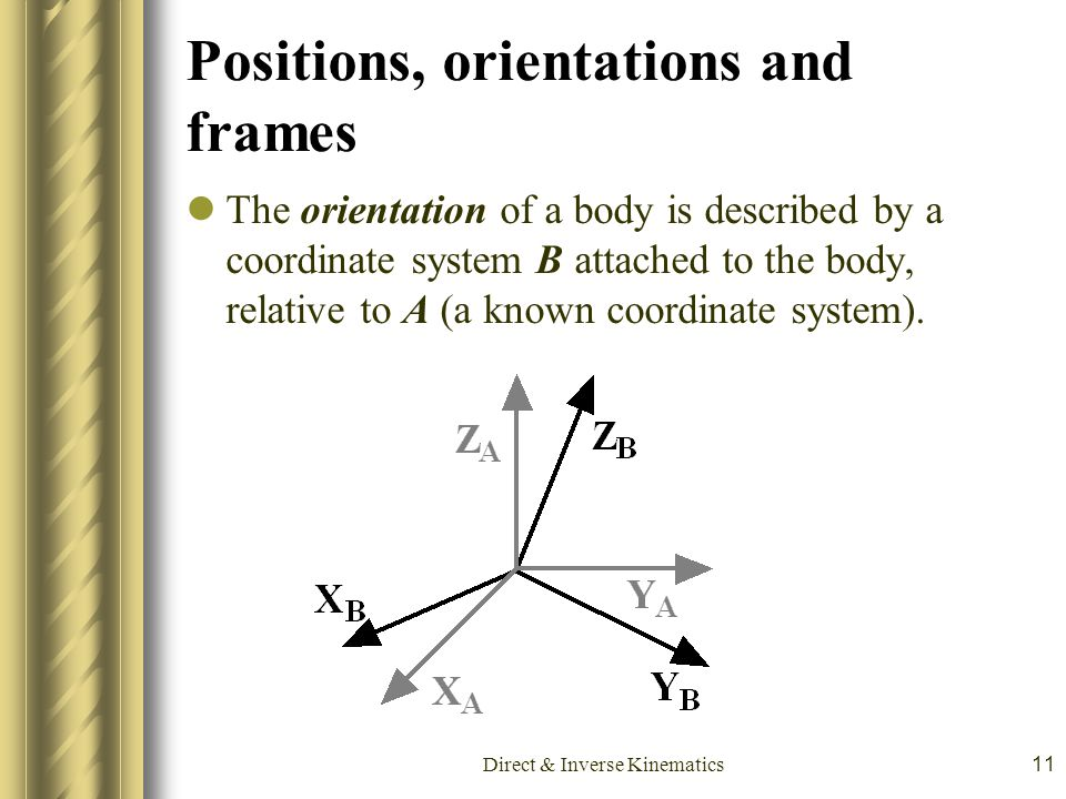 Direct & Inverse Kinematics11 Positions, orientations and frames The orientation of a body is described by a coordinate system B attached to the body,