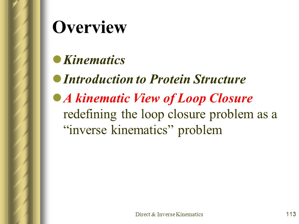 Direct & Inverse Kinematics113 Overview Kinematics Introduction to Protein Structure A kinematic View of Loop Closure redefining the loop closure prob