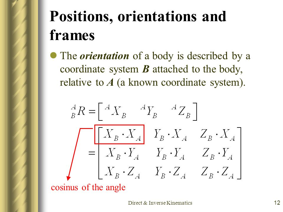 Direct & Inverse Kinematics12 Positions, orientations and frames The orientation of a body is described by a coordinate system B attached to the body,