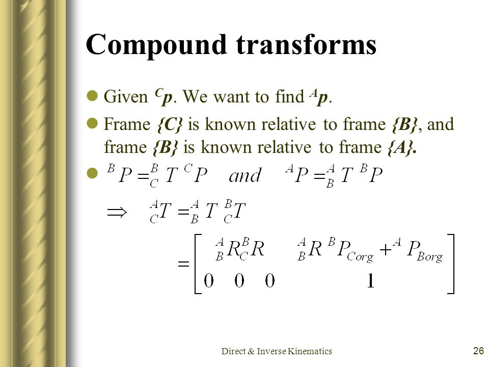 Direct & Inverse Kinematics26 Compound transforms Given C p. We want to find A p. Frame {C} is known relative to frame {B}, and frame {B} is known rel