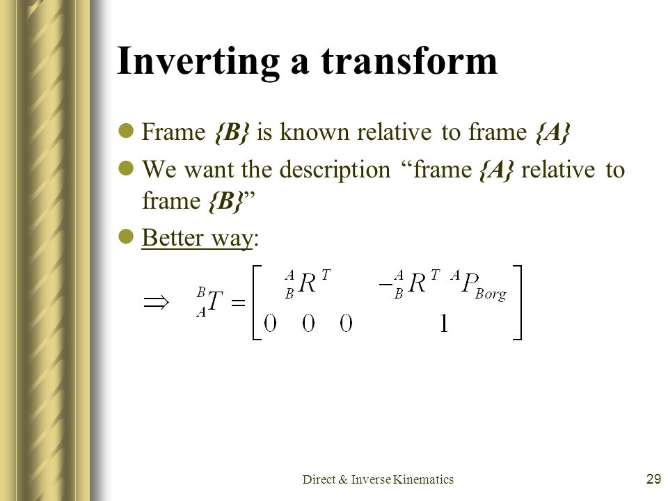 "Direct & Inverse Kinematics29 Inverting a transform Frame {B} is known relative to frame {A} We want the description ""frame {A} relative to frame {B}"""