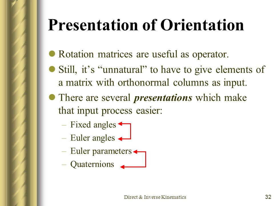 "Direct & Inverse Kinematics32 Presentation of Orientation Rotation matrices are useful as operator. Still, it's ""unnatural"" to have to give elements o"