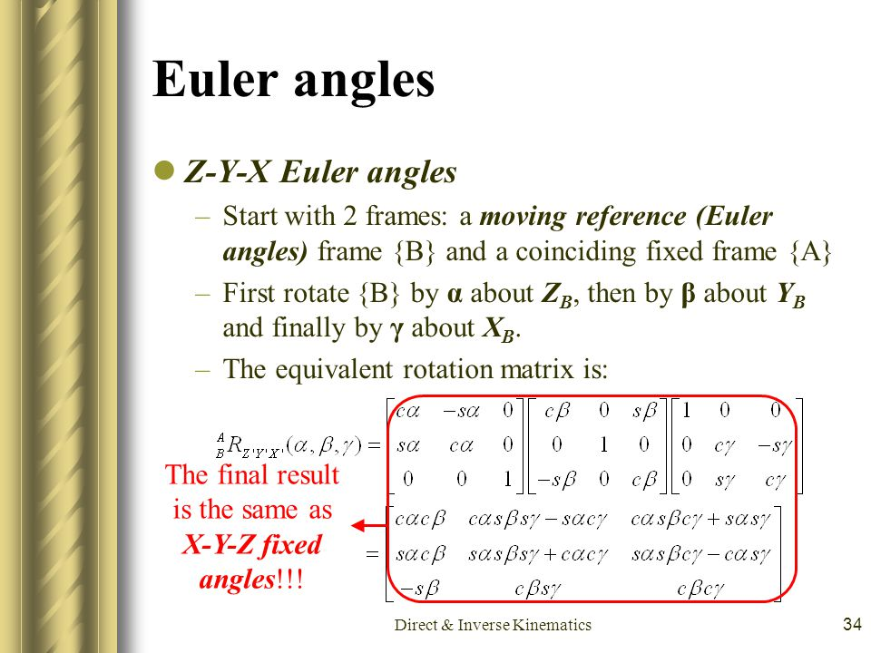 Direct & Inverse Kinematics34 Euler angles Z-Y-X Euler angles –Start with 2 frames: a moving reference (Euler angles) frame {B} and a coinciding fixed
