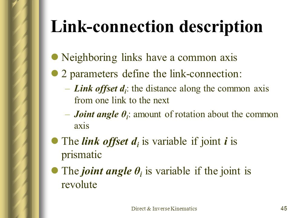 Direct & Inverse Kinematics45 Link-connection description Neighboring links have a common axis 2 parameters define the link-connection: –Link offset d