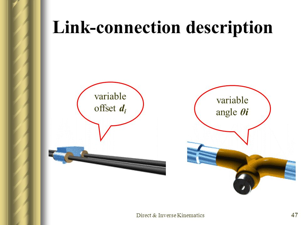Direct & Inverse Kinematics47 Link-connection description variable offset d i variable angle θi