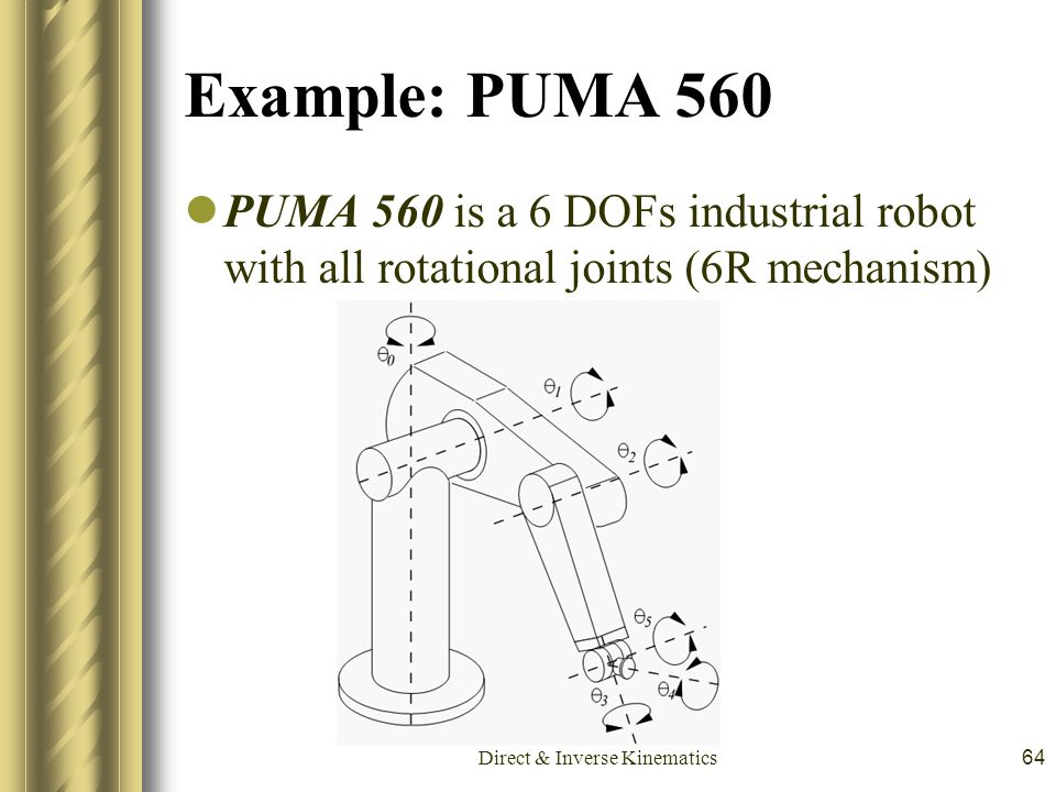 Direct & Inverse Kinematics64 Example: PUMA 560 PUMA 560 is a 6 DOFs industrial robot with all rotational joints (6R mechanism)