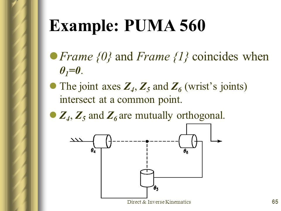 Direct & Inverse Kinematics65 Example: PUMA 560 Frame {0} and Frame {1} coincides when θ 1 =0. The joint axes Z 4, Z 5 and Z 6 (wrist's joints) inters
