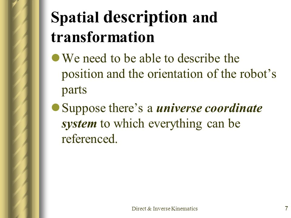 Direct & Inverse Kinematics7 Spatial description and transformation We need to be able to describe the position and the orientation of the robot's par