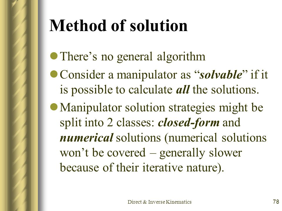 "Direct & Inverse Kinematics78 Method of solution There's no general algorithm Consider a manipulator as ""solvable"" if it is possible to calculate all"