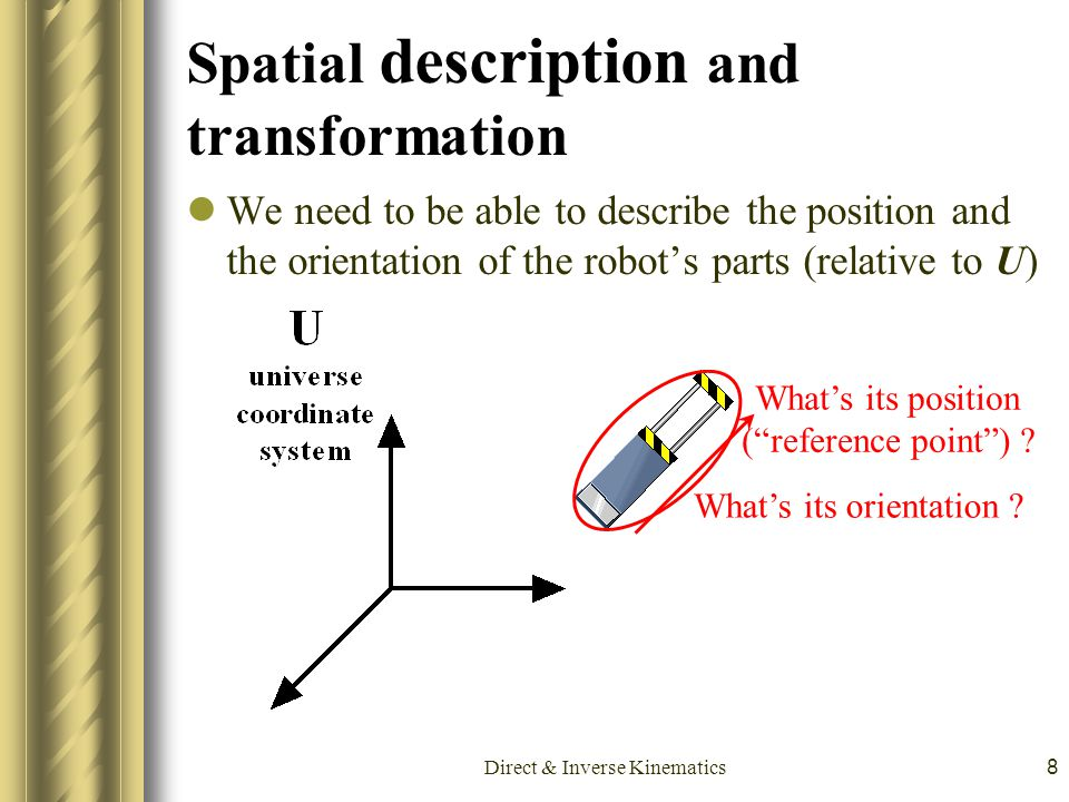 Direct & Inverse Kinematics8 Spatial description and transformation We need to be able to describe the position and the orientation of the robot's par
