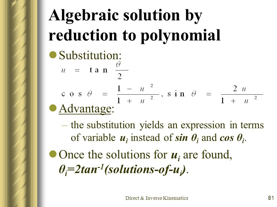 Direct & Inverse Kinematics81 Algebraic solution by reduction to polynomial Substitution: Advantage: –the substitution yields an expression in terms o
