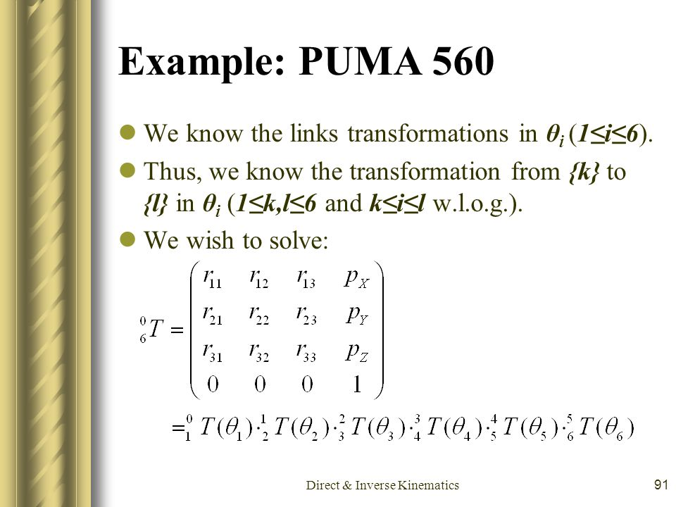 Direct & Inverse Kinematics91 Example: PUMA 560 We know the links transformations in θ i (1≤i≤6). Thus, we know the transformation from {k} to {l} in