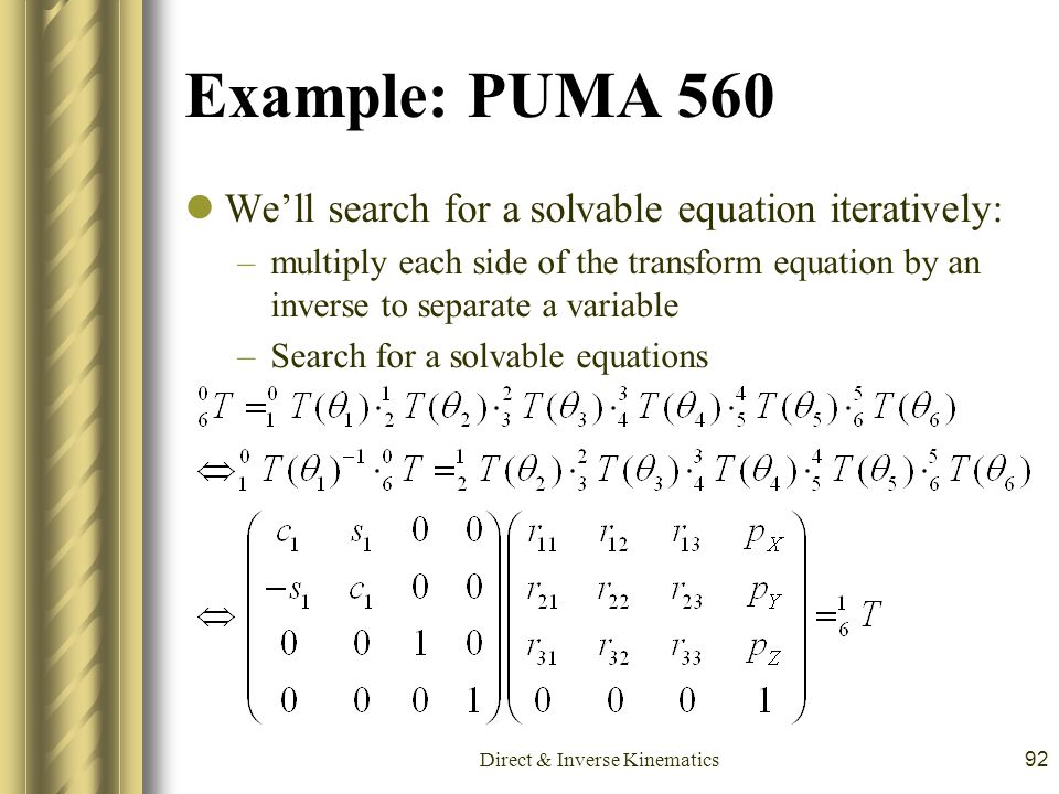 Direct & Inverse Kinematics92 Example: PUMA 560 We'll search for a solvable equation iteratively: –multiply each side of the transform equation by an