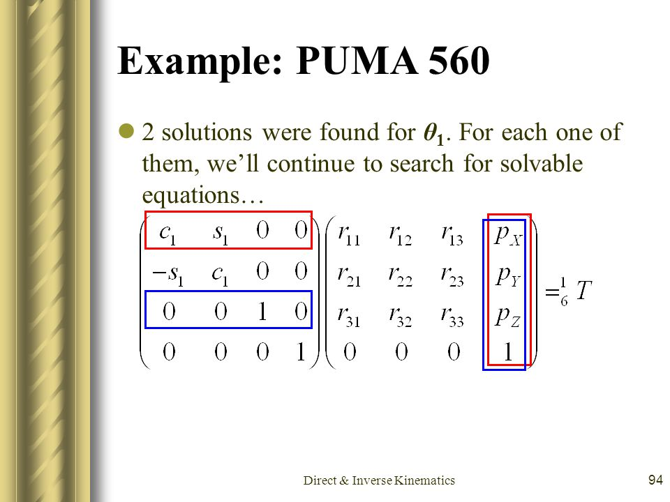 Direct & Inverse Kinematics94 Example: PUMA 560 2 solutions were found for θ 1. For each one of them, we'll continue to search for solvable equations…