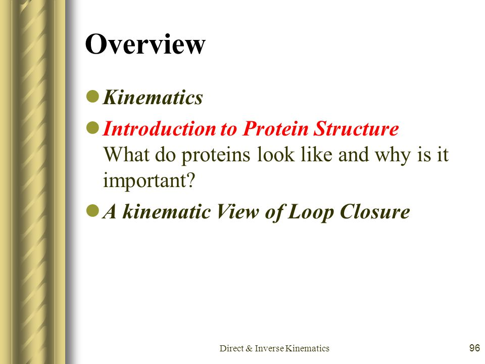 Direct & Inverse Kinematics96 Overview Kinematics Introduction to Protein Structure What do proteins look like and why is it important? A kinematic Vi