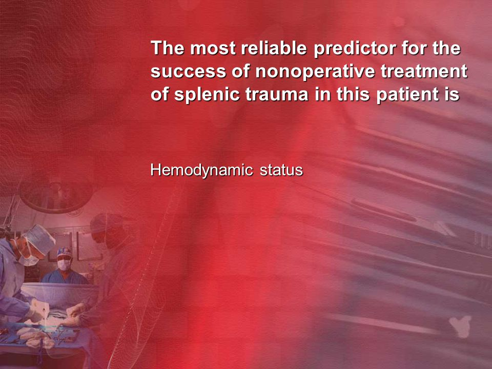 The most reliable predictor for the success of nonoperative treatment of splenic trauma in this patient is Hemodynamic status