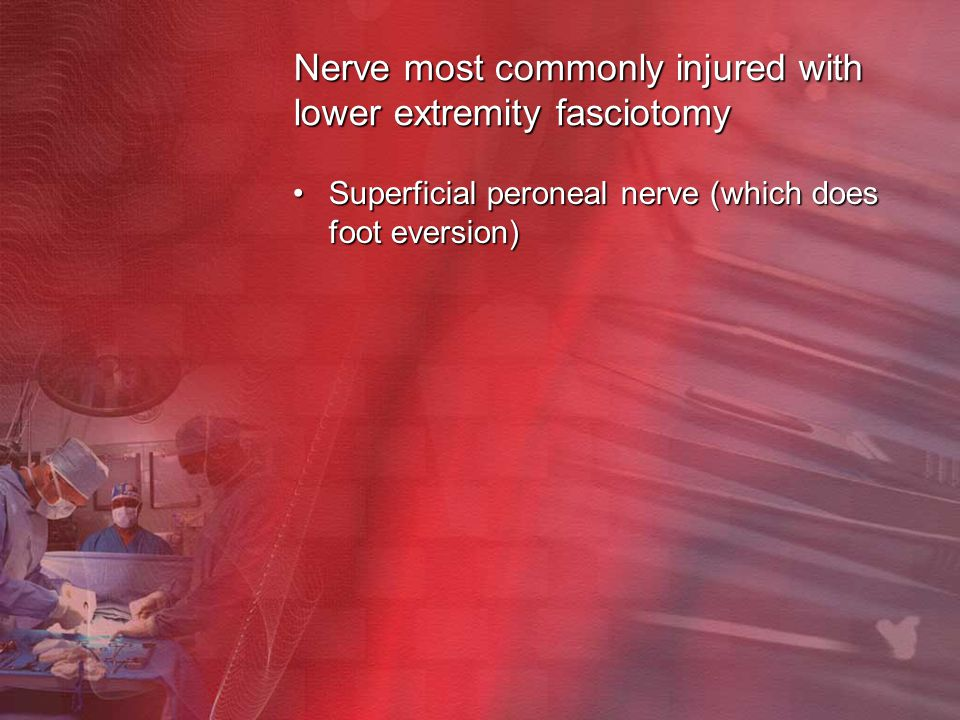 Nerve most commonly injured with lower extremity fasciotomy Superficial peroneal nerve (which does foot eversion)Superficial peroneal nerve (which doe
