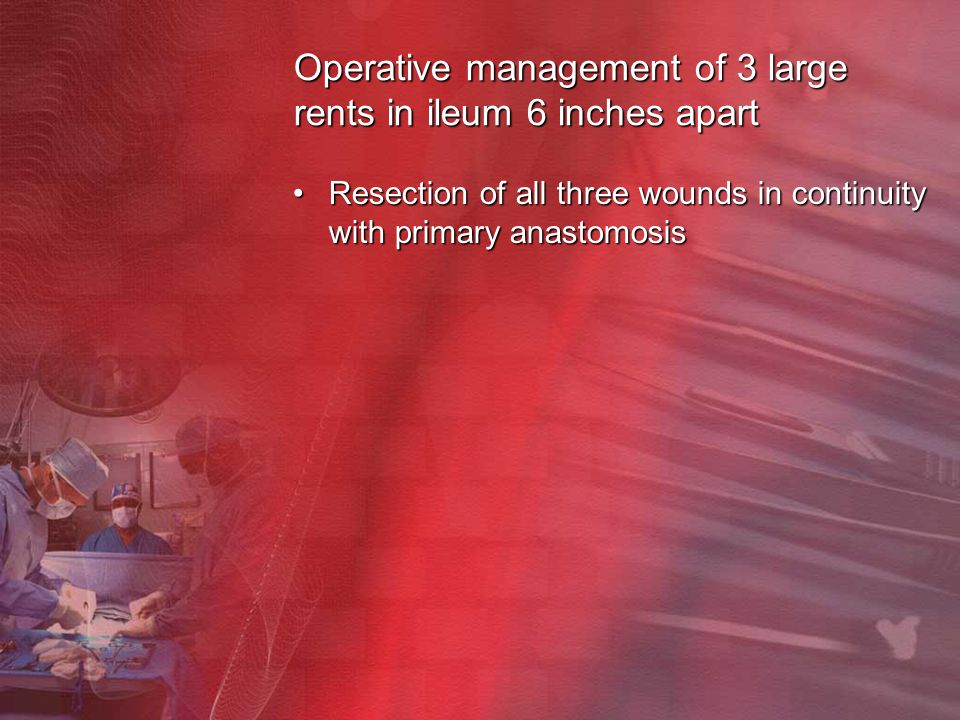 Operative management of 3 large rents in ileum 6 inches apart Resection of all three wounds in continuity with primary anastomosisResection of all thr