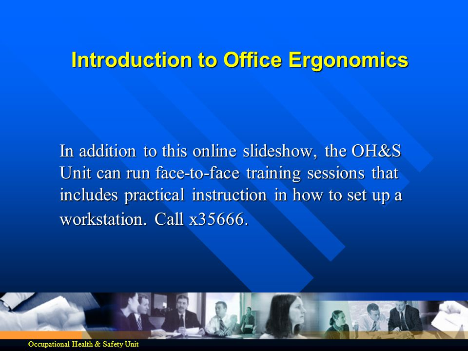 Introduction to Office Ergonomics In addition to this online slideshow, the OH&S Unit can run face-to-face training sessions that includes practical i