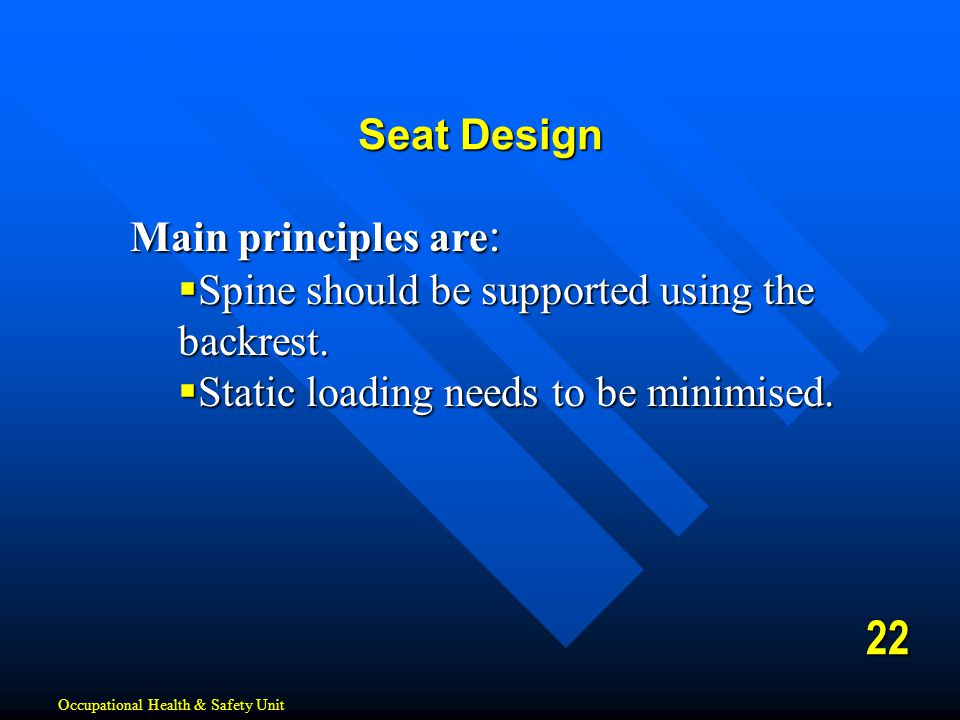 Main principles are :  Spine should be supported using the backrest.  Static loading needs to be minimised. 22 Seat Design Occupational Health & Saf