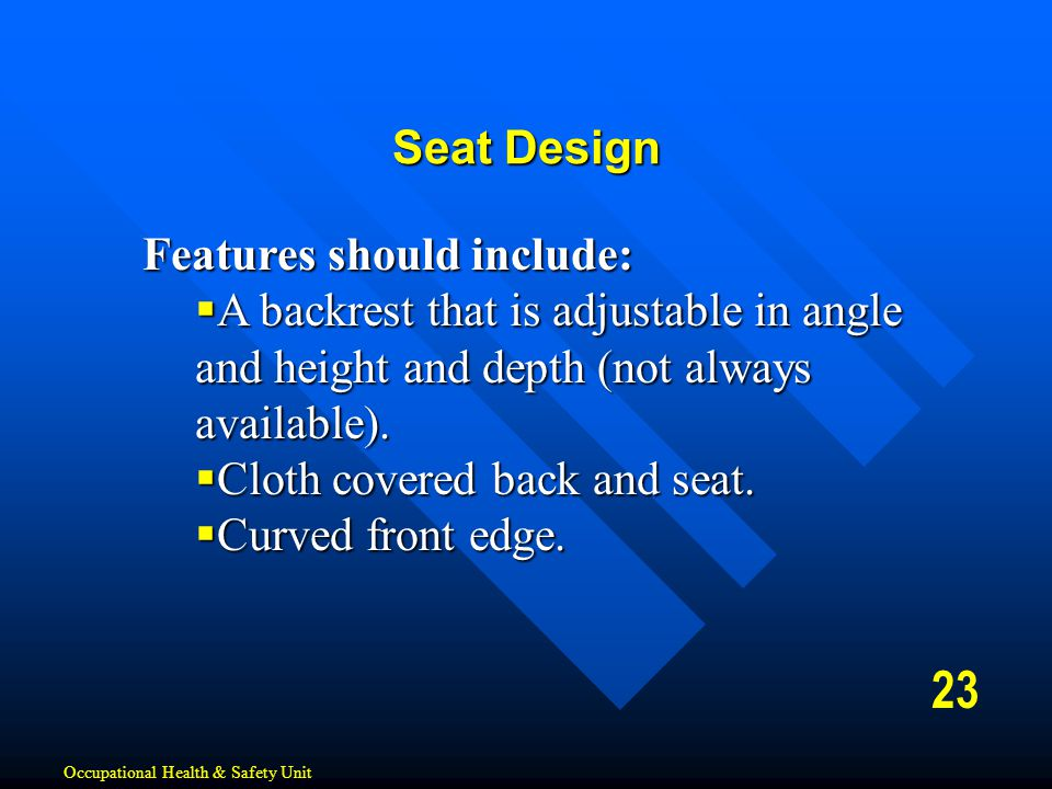 Features should include:  A backrest that is adjustable in angle and height and depth (not always available).  Cloth covered back and seat.  Curved