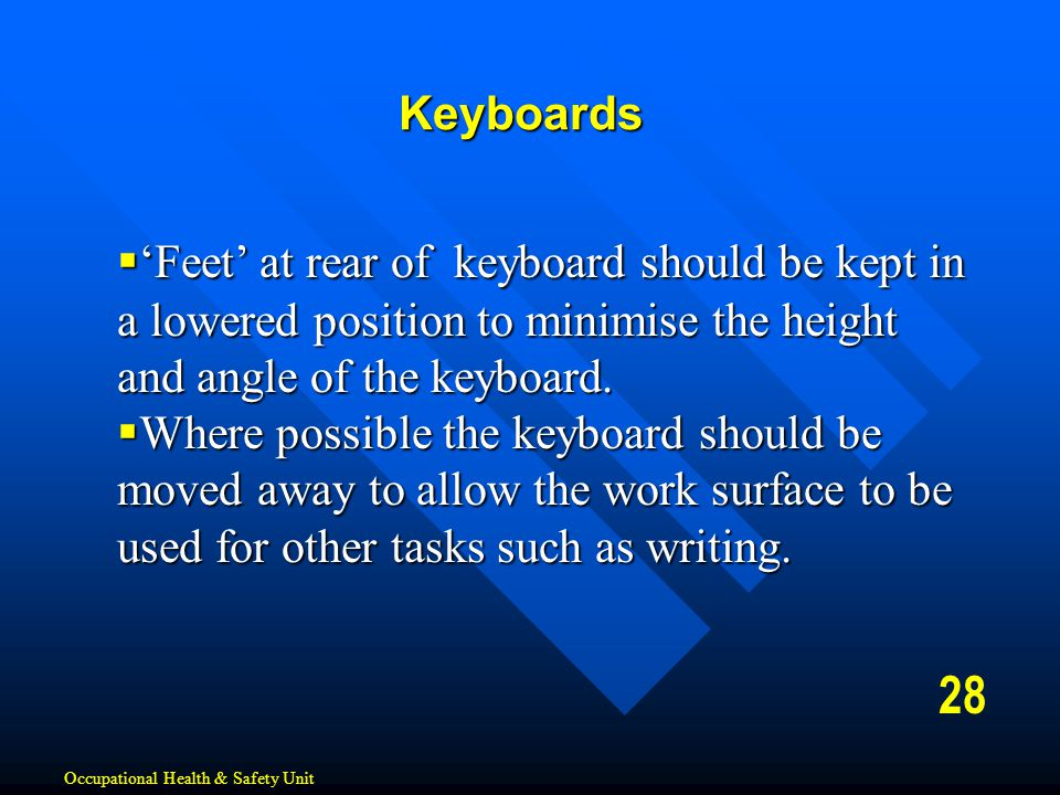28  'Feet' at rear of keyboard should be kept in a lowered position to minimise the height and angle of the keyboard.  Where possible the keyboard s