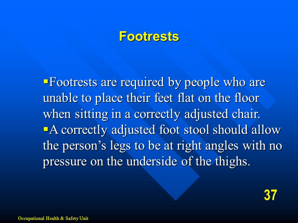 37 Footrests  Footrests are required by people who are unable to place their feet flat on the floor when sitting in a correctly adjusted chair.  A c