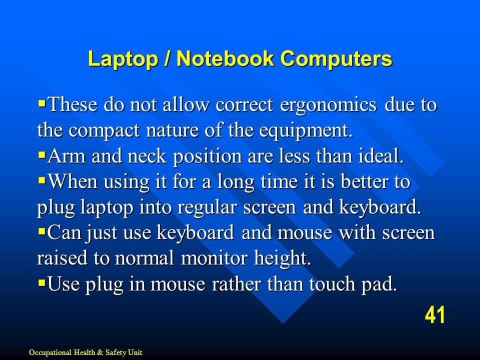 41 Laptop / Notebook Computers  These do not allow correct ergonomics due to the compact nature of the equipment.  Arm and neck position are less th