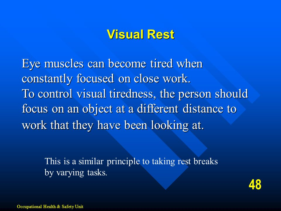 48 Visual Rest Eye muscles can become tired when constantly focused on close work. To control visual tiredness, the person should focus on an object a