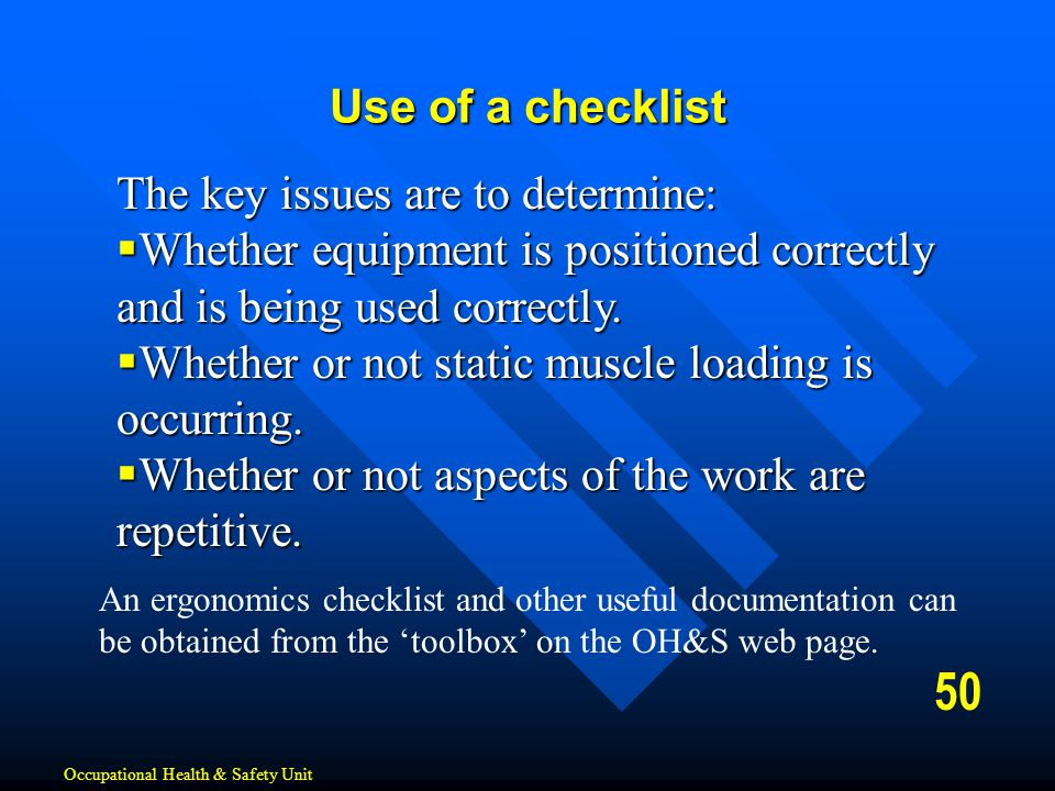 50 Use of a checklist Occupational Health & Safety Unit The key issues are to determine:  Whether equipment is positioned correctly and is being used